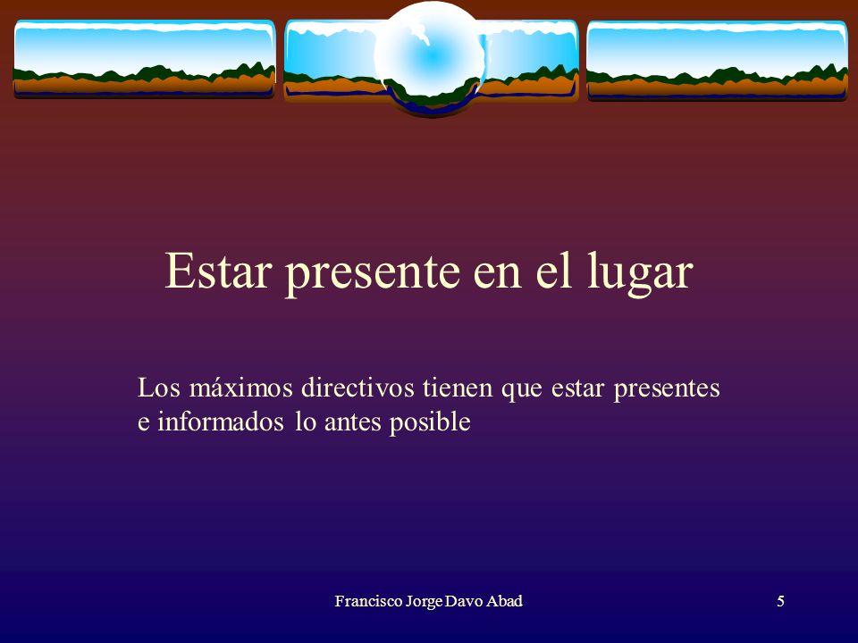 Estar presente en el lugar Los máximos directivos tienen que estar presentes e informados lo antes posible Francisco Jorge Davo Abad5