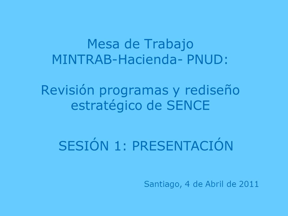 Mesa de Trabajo MINTRAB-Hacienda- PNUD: Revisión programas y rediseño estratégico de SENCE Santiago, 4 de Abril de 2011 SESIÓN 1: PRESENTACIÓN