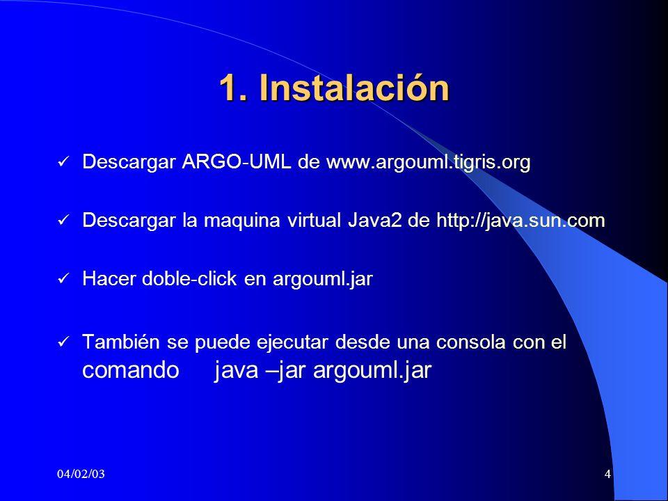 04/02/034 1. Instalación Descargar ARGO-UML de www.argouml.tigris.org Descargar la maquina virtual Java2 de http://java.sun.com Hacer doble-click en a