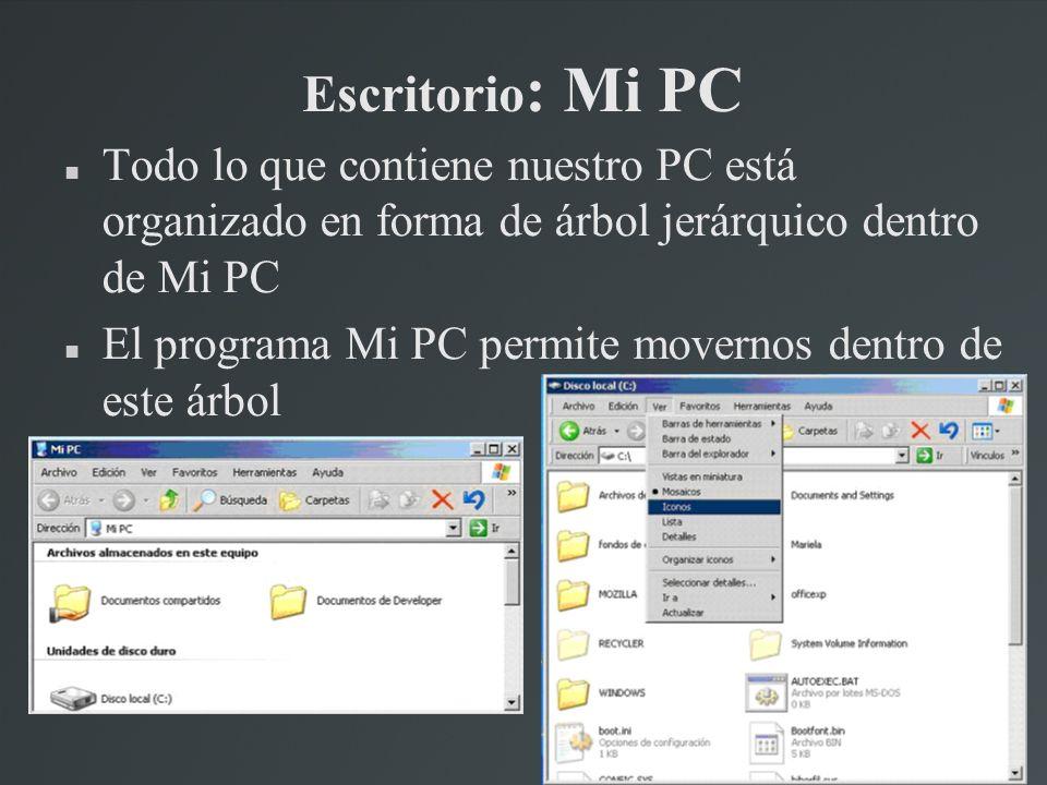 Escritorio : Mi PC Todo lo que contiene nuestro PC está organizado en forma de árbol jerárquico dentro de Mi PC El programa Mi PC permite movernos den