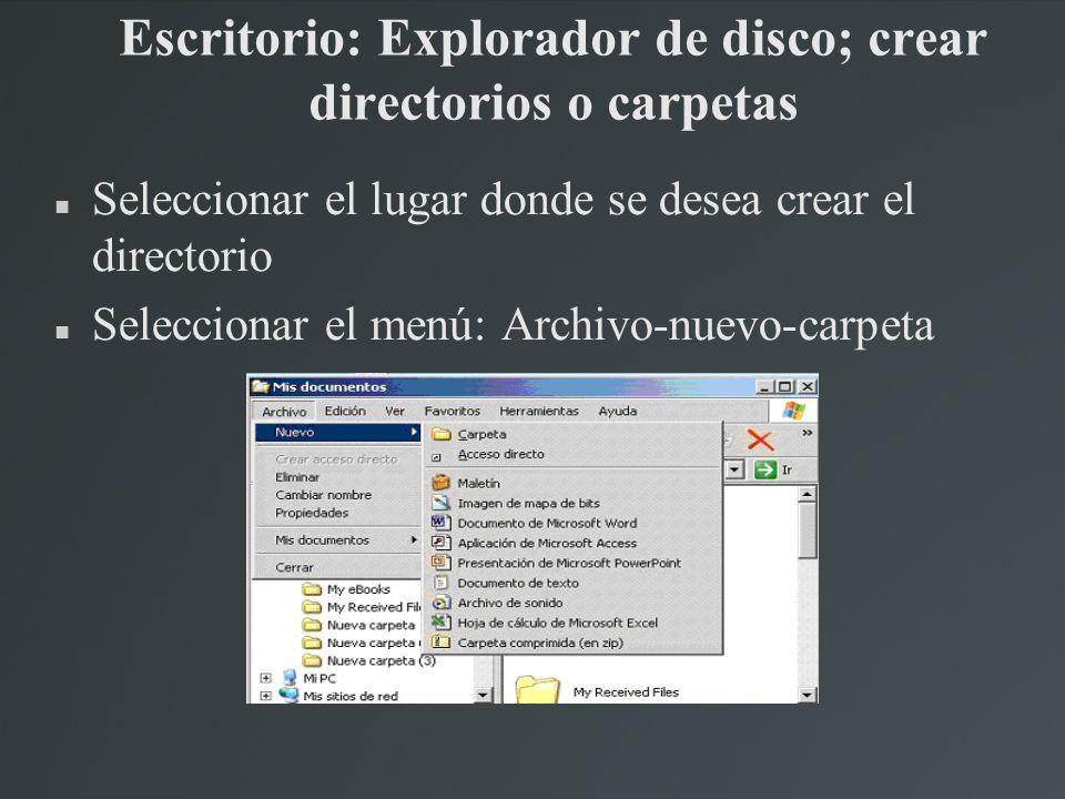 Escritorio: Explorador de disco; crear directorios o carpetas Seleccionar el lugar donde se desea crear el directorio Seleccionar el menú: Archivo-nue