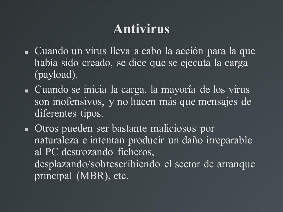 Antivirus Cuando un virus lleva a cabo la acción para la que había sido creado, se dice que se ejecuta la carga (payload). Cuando se inicia la carga,