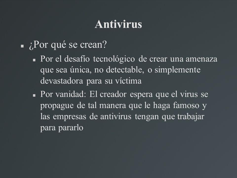 Antivirus ¿Por qué se crean? Por el desafío tecnológico de crear una amenaza que sea única, no detectable, o simplemente devastadora para su víctima P