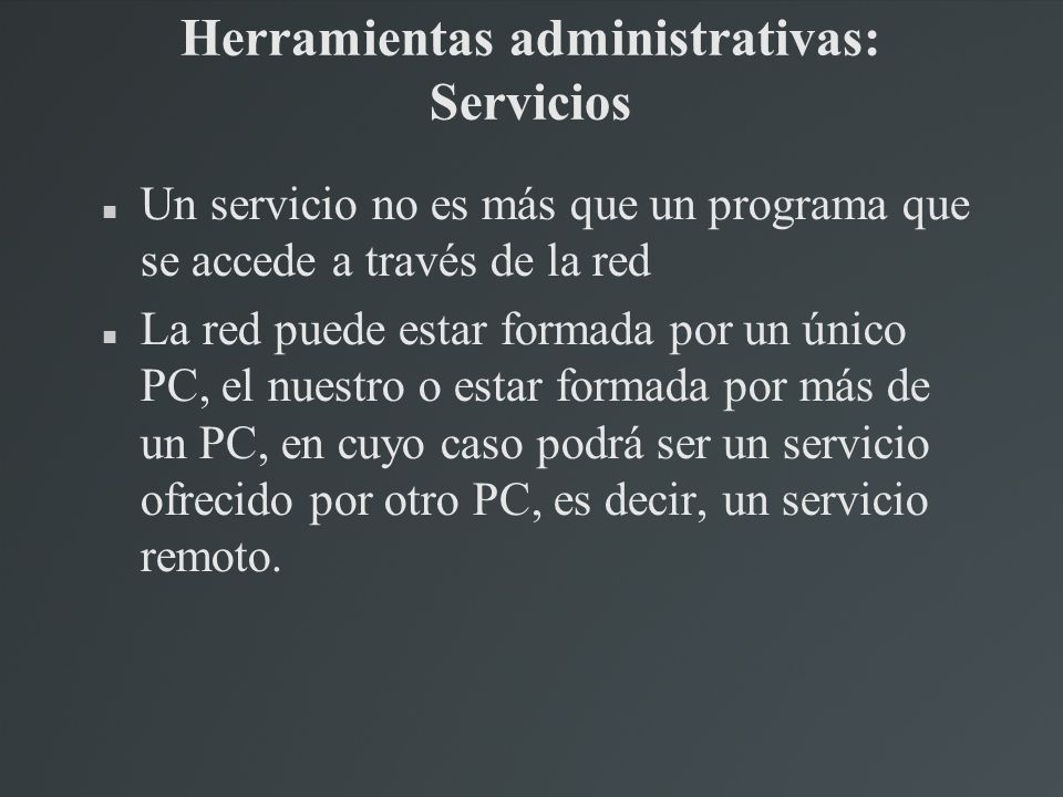 Herramientas administrativas: Servicios Un servicio no es más que un programa que se accede a través de la red La red puede estar formada por un único