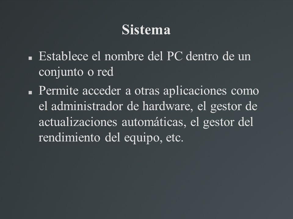 Sistema Establece el nombre del PC dentro de un conjunto o red Permite acceder a otras aplicaciones como el administrador de hardware, el gestor de ac