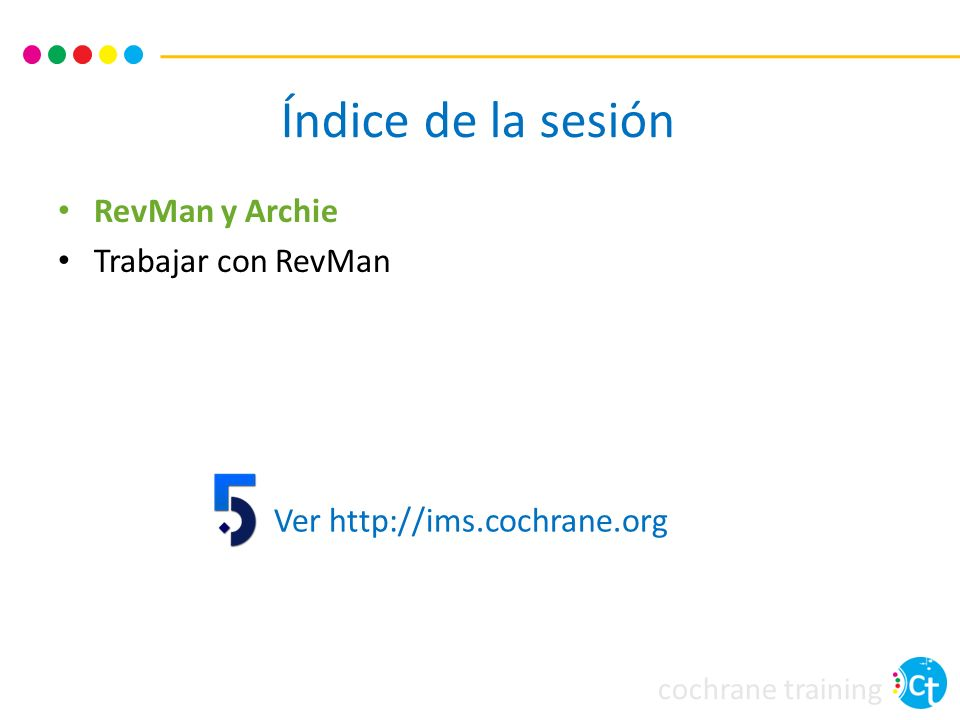 cochrane training Review Manager (RevMan) Software obligatorio para escribir y publicar tu revisión Disponible en http://ims.cochrane.org/revmanhttp://ims.cochrane.org/revman Gratis para autores Cochrane y para uso académico