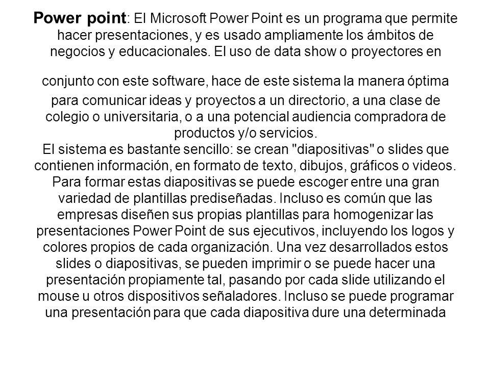 Power point : El Microsoft Power Point es un programa que permite hacer presentaciones, y es usado ampliamente los ámbitos de negocios y educacionales