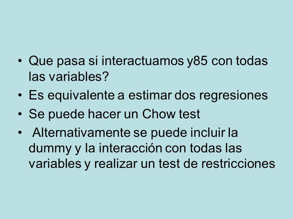 Que pasa si interactuamos y85 con todas las variables? Es equivalente a estimar dos regresiones Se puede hacer un Chow test Alternativamente se puede