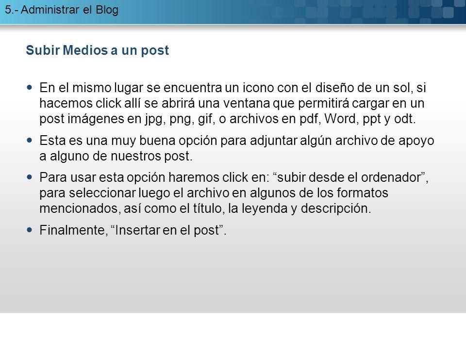 5.- Administrar el Blog Subir Medios a un post En el mismo lugar se encuentra un icono con el diseño de un sol, si hacemos click allí se abrirá una ventana que permitirá cargar en un post imágenes en jpg, png, gif, o archivos en pdf, Word, ppt y odt.