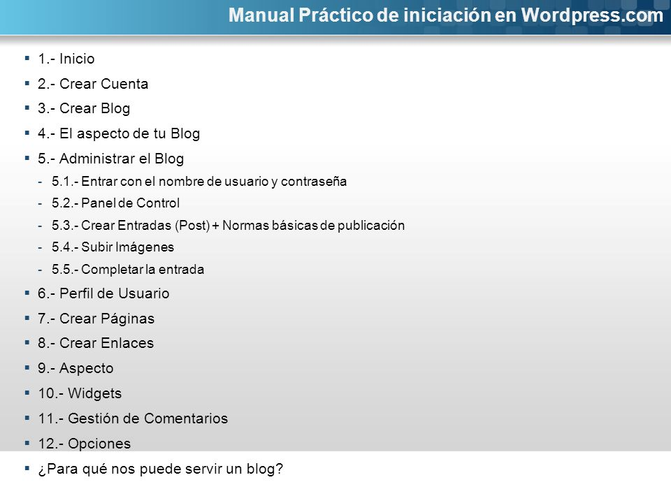 1.- Inicio 2.- Crear Cuenta 3.- Crear Blog 4.- El aspecto de tu Blog 5.- Administrar el Blog -5.1.- Entrar con el nombre de usuario y contraseña -5.2.- Panel de Control -5.3.- Crear Entradas (Post) + Normas básicas de publicación -5.4.- Subir Imágenes -5.5.- Completar la entrada 6.- Perfil de Usuario 7.- Crear Páginas 8.- Crear Enlaces 9.- Aspecto 10.- Widgets 11.- Gestión de Comentarios 12.- Opciones ¿Para qué nos puede servir un blog.