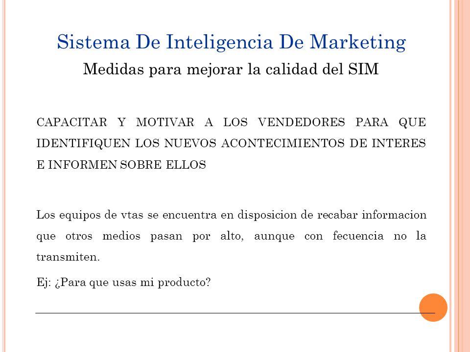 Sistema De Inteligencia De Marketing MOTIVAR A DISTRIBUIDORES, MINORISTAS Y DEMAS INTERMEDIARIOS PARA QUE TRANSMITAN LA INFORMACION MAS RELEVANTE Muchas empresas contratan especialistas para que recopilen la informacion de inteligencia de marketing necesaria.