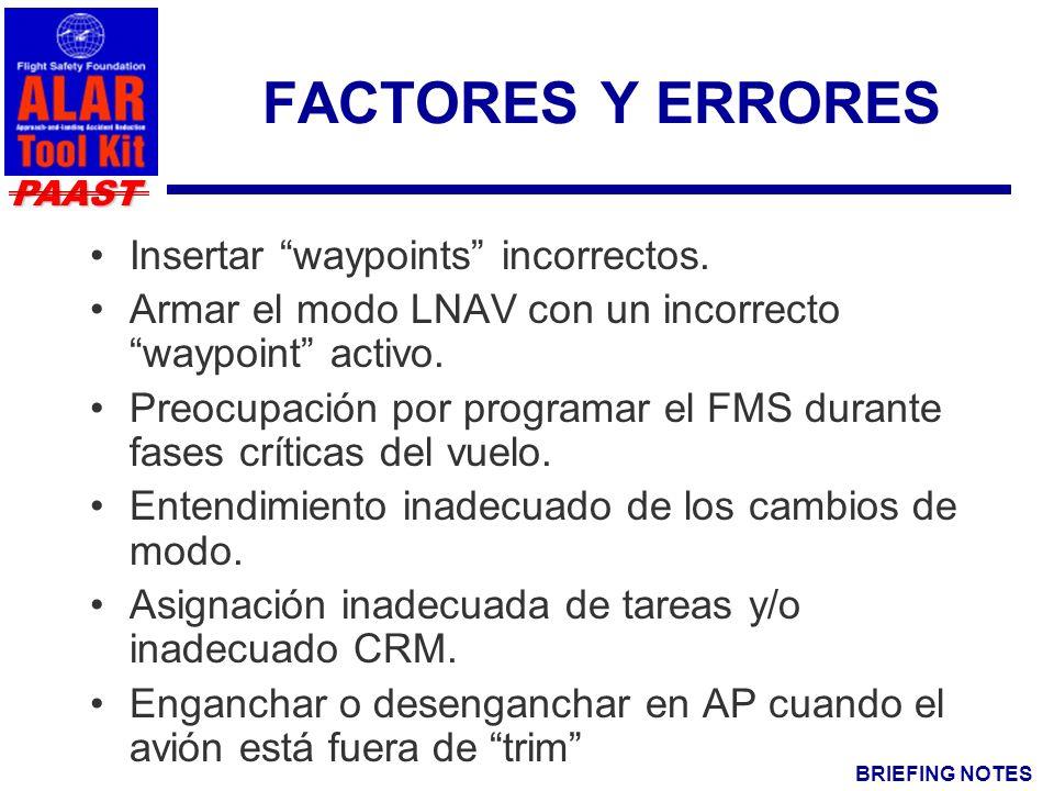BRIEFING NOTES PAAST FACTORES Y ERRORES Insertar waypoints incorrectos. Armar el modo LNAV con un incorrecto waypoint activo. Preocupación por program