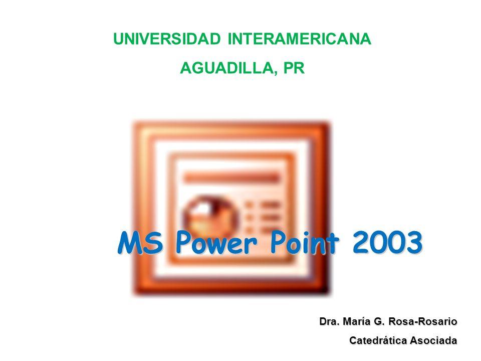 MS Power Point 2003 Dra. María G. Rosa-Rosario Catedrática Asociada UNIVERSIDAD INTERAMERICANA AGUADILLA, PR
