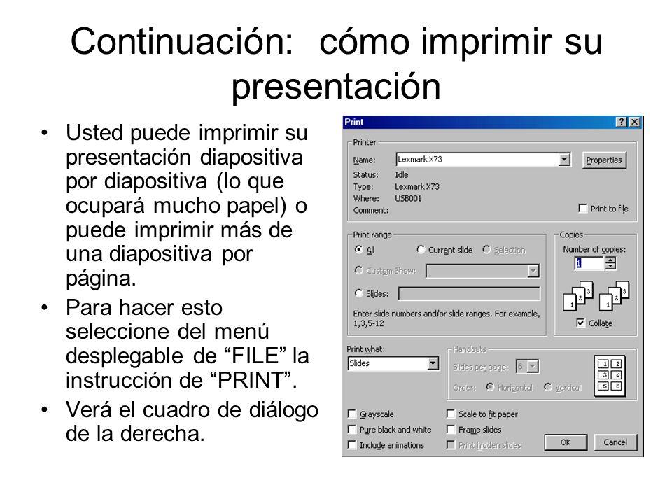 Continuación: cómo imprimir su presentación Usted puede imprimir su presentación diapositiva por diapositiva (lo que ocupará mucho papel) o puede impr