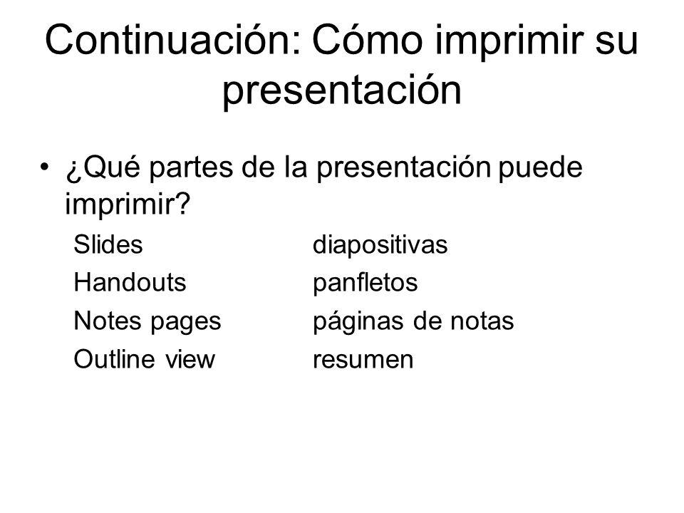Continuación: Cómo imprimir su presentación ¿Qué partes de la presentación puede imprimir? Slidesdiapositivas Handoutspanfletos Notes pagespáginas de