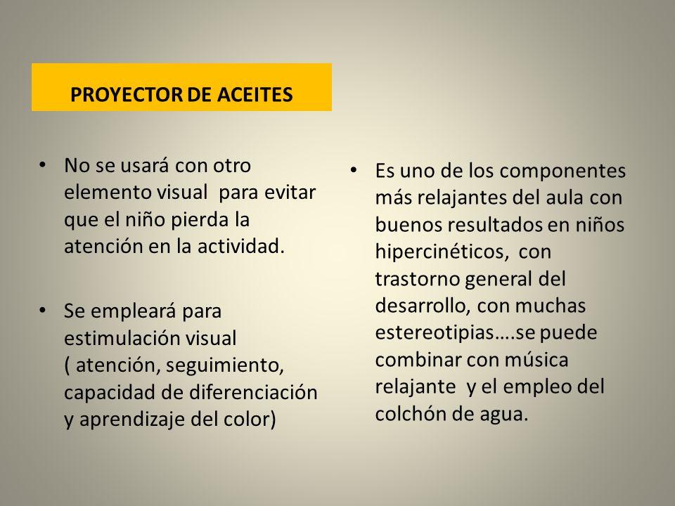 PROYECTOR DE ACEITES No se usará con otro elemento visual para evitar que el niño pierda la atención en la actividad. Se empleará para estimulación vi