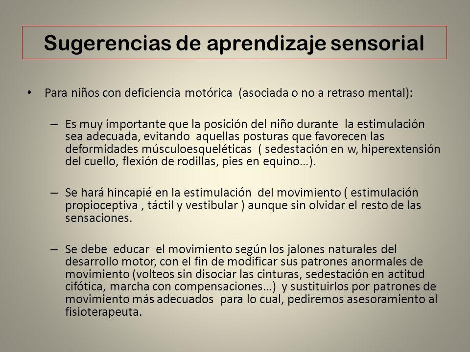 Sugerencias de aprendizaje sensorial Para niños con deficiencia motórica (asociada o no a retraso mental): – Es muy importante que la posición del niñ