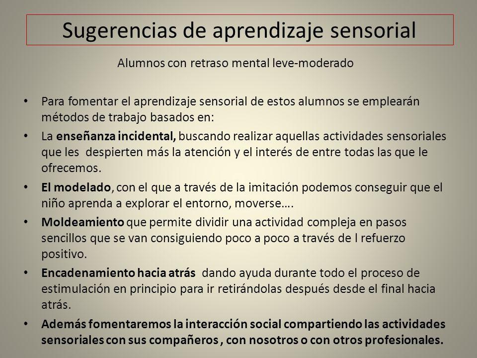 Sugerencias de aprendizaje sensorial Alumnos con retraso mental leve-moderado Para fomentar el aprendizaje sensorial de estos alumnos se emplearán mét