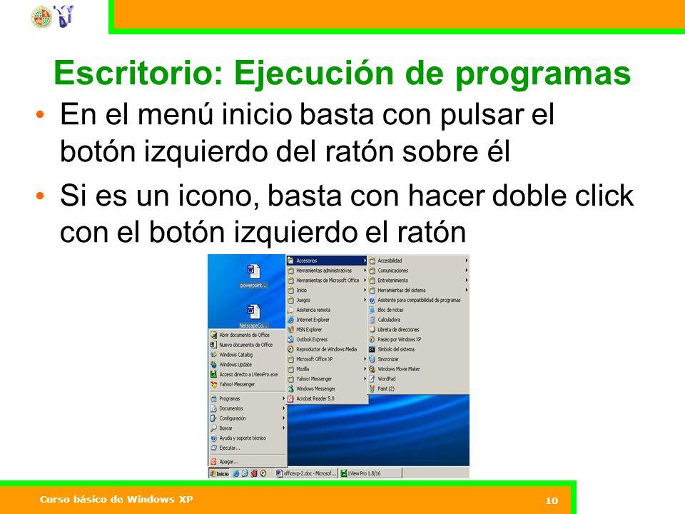 Curso básico de Windows XP 10 Escritorio: Ejecución de programas En el menú inicio basta con pulsar el botón izquierdo del ratón sobre él Si es un icono, basta con hacer doble click con el botón izquierdo el ratón