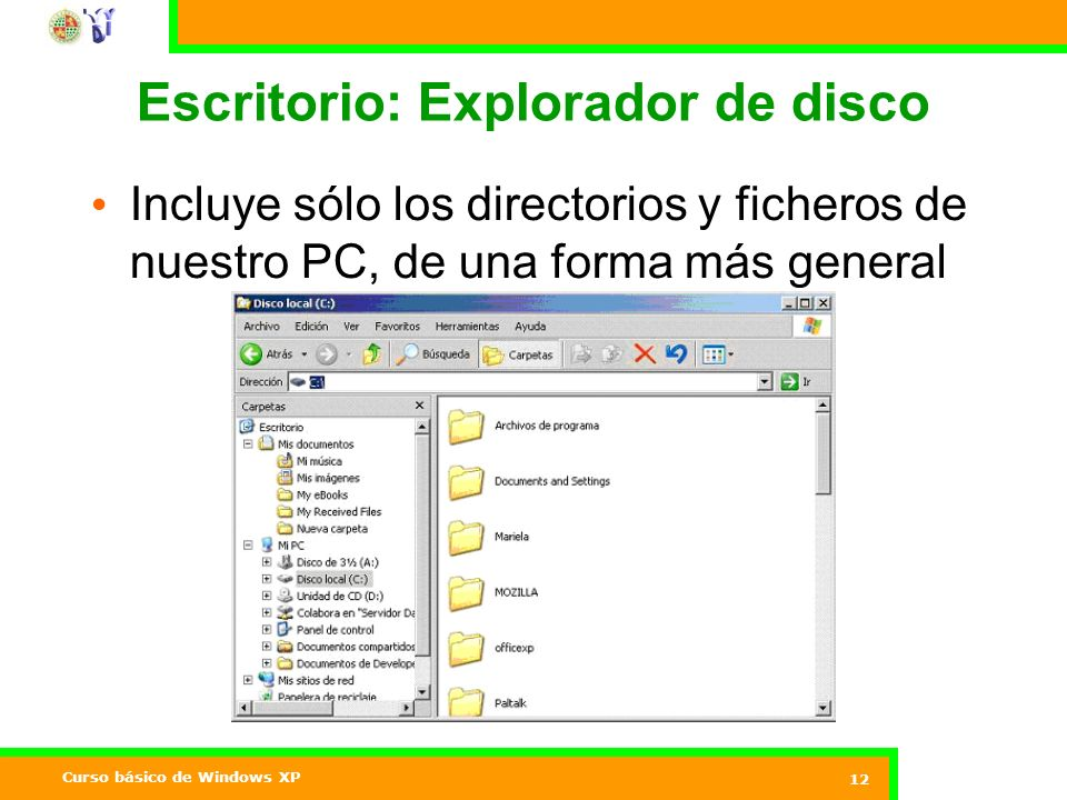 Curso básico de Windows XP 12 Escritorio: Explorador de disco Incluye sólo los directorios y ficheros de nuestro PC, de una forma más general