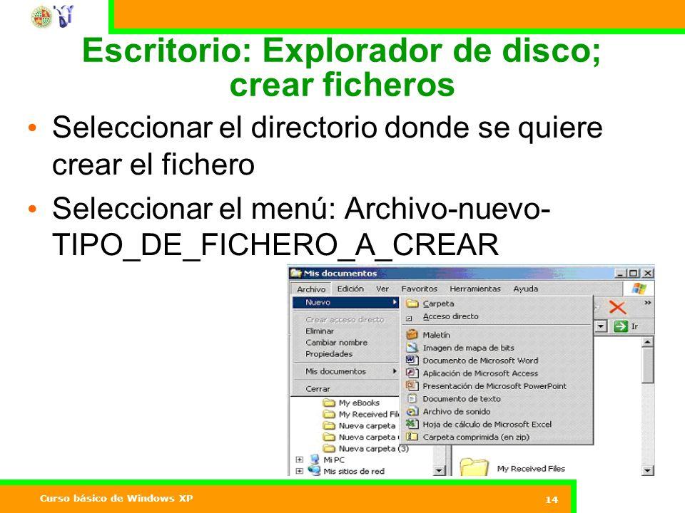 Curso básico de Windows XP 14 Escritorio: Explorador de disco; crear ficheros Seleccionar el directorio donde se quiere crear el fichero Seleccionar el menú: Archivo-nuevo- TIPO_DE_FICHERO_A_CREAR