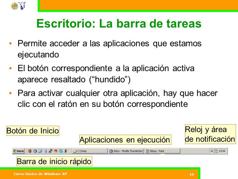 Curso básico de Windows XP 16 Escritorio: La barra de tareas Permite acceder a las aplicaciones que estamos ejecutando El botón correspondiente a la aplicación activa aparece resaltado (hundido) Para activar cualquier otra aplicación, hay que hacer clic con el ratón en su botón correspondiente Botón de Inicio Barra de inicio rápido Aplicaciones en ejecución Reloj y área de notificación