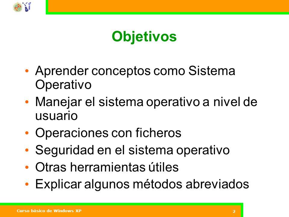 Curso básico de Windows XP 2 Objetivos Aprender conceptos como Sistema Operativo Manejar el sistema operativo a nivel de usuario Operaciones con ficheros Seguridad en el sistema operativo Otras herramientas útiles Explicar algunos métodos abreviados