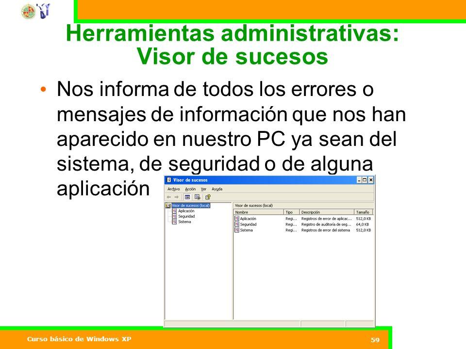 Curso básico de Windows XP 59 Herramientas administrativas: Visor de sucesos Nos informa de todos los errores o mensajes de información que nos han aparecido en nuestro PC ya sean del sistema, de seguridad o de alguna aplicación