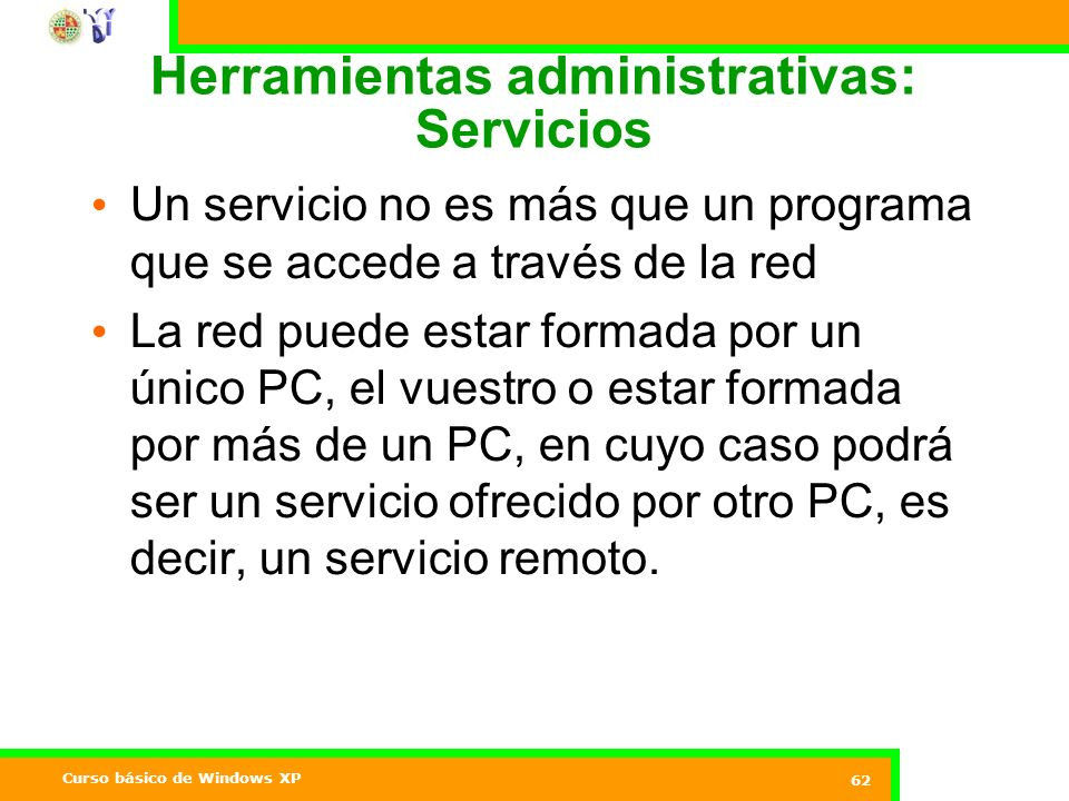 Curso básico de Windows XP 62 Herramientas administrativas: Servicios Un servicio no es más que un programa que se accede a través de la red La red puede estar formada por un único PC, el vuestro o estar formada por más de un PC, en cuyo caso podrá ser un servicio ofrecido por otro PC, es decir, un servicio remoto.