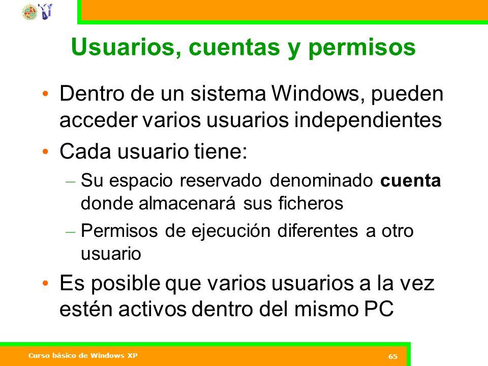 Curso básico de Windows XP 65 Usuarios, cuentas y permisos Dentro de un sistema Windows, pueden acceder varios usuarios independientes Cada usuario tiene: – Su espacio reservado denominado cuenta donde almacenará sus ficheros – Permisos de ejecución diferentes a otro usuario Es posible que varios usuarios a la vez estén activos dentro del mismo PC