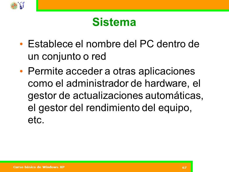 Curso básico de Windows XP 67 Sistema Establece el nombre del PC dentro de un conjunto o red Permite acceder a otras aplicaciones como el administrador de hardware, el gestor de actualizaciones automáticas, el gestor del rendimiento del equipo, etc.