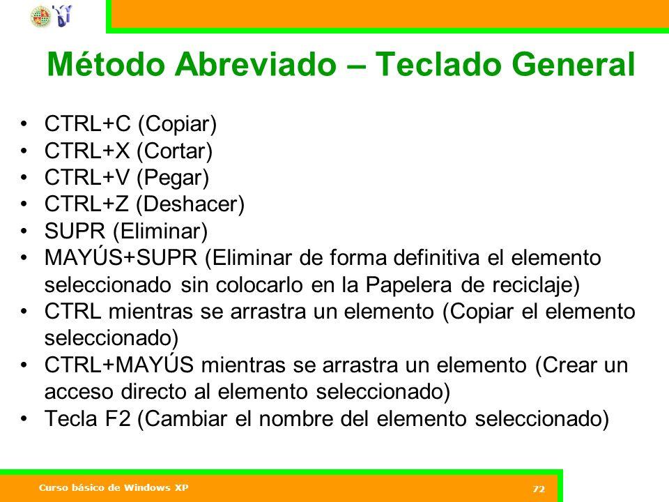 Curso básico de Windows XP 72 Método Abreviado – Teclado General CTRL+C (Copiar) CTRL+X (Cortar) CTRL+V (Pegar) CTRL+Z (Deshacer) SUPR (Eliminar) MAYÚS+SUPR (Eliminar de forma definitiva el elemento seleccionado sin colocarlo en la Papelera de reciclaje) CTRL mientras se arrastra un elemento (Copiar el elemento seleccionado) CTRL+MAYÚS mientras se arrastra un elemento (Crear un acceso directo al elemento seleccionado) Tecla F2 (Cambiar el nombre del elemento seleccionado)