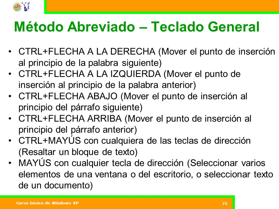 Curso básico de Windows XP 73 Método Abreviado – Teclado General CTRL+FLECHA A LA DERECHA (Mover el punto de inserción al principio de la palabra siguiente) CTRL+FLECHA A LA IZQUIERDA (Mover el punto de inserción al principio de la palabra anterior) CTRL+FLECHA ABAJO (Mover el punto de inserción al principio del párrafo siguiente) CTRL+FLECHA ARRIBA (Mover el punto de inserción al principio del párrafo anterior) CTRL+MAYÚS con cualquiera de las teclas de dirección (Resaltar un bloque de texto) MAYÚS con cualquier tecla de dirección (Seleccionar varios elementos de una ventana o del escritorio, o seleccionar texto de un documento)