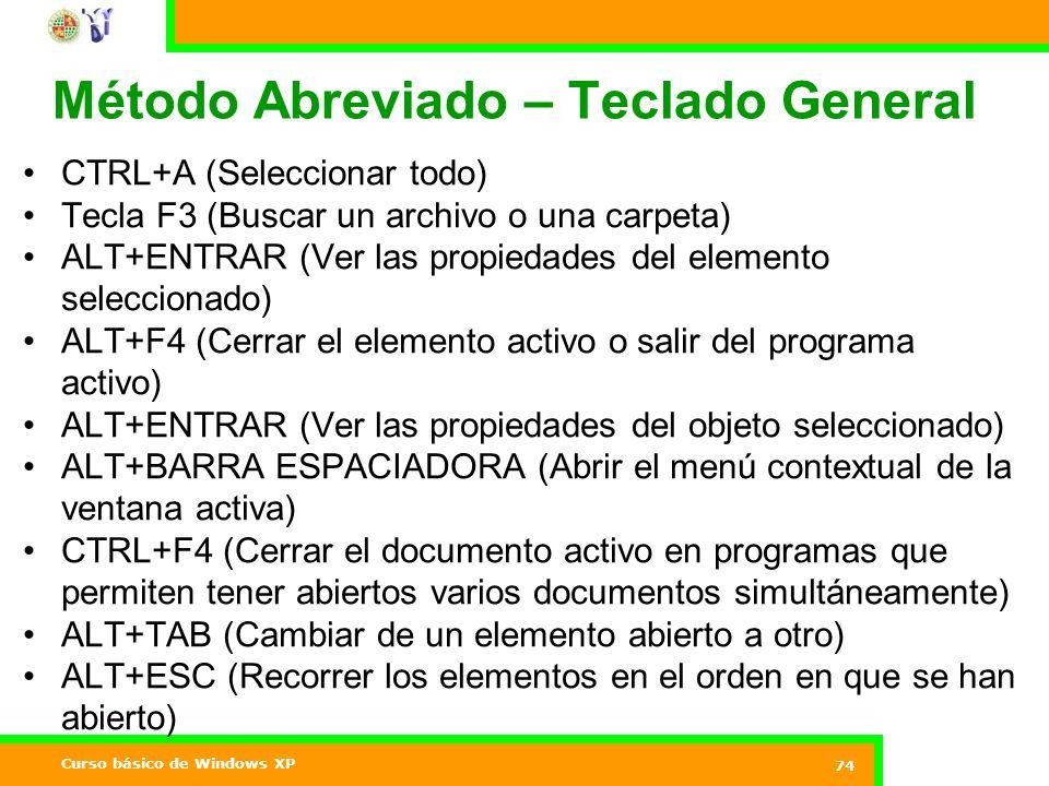 Curso básico de Windows XP 74 Método Abreviado – Teclado General CTRL+A (Seleccionar todo) Tecla F3 (Buscar un archivo o una carpeta) ALT+ENTRAR (Ver las propiedades del elemento seleccionado) ALT+F4 (Cerrar el elemento activo o salir del programa activo) ALT+ENTRAR (Ver las propiedades del objeto seleccionado) ALT+BARRA ESPACIADORA (Abrir el menú contextual de la ventana activa) CTRL+F4 (Cerrar el documento activo en programas que permiten tener abiertos varios documentos simultáneamente) ALT+TAB (Cambiar de un elemento abierto a otro) ALT+ESC (Recorrer los elementos en el orden en que se han abierto)