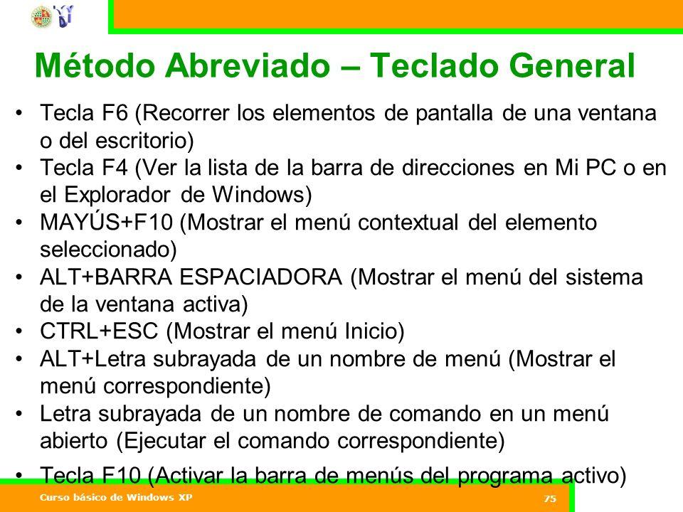 Curso básico de Windows XP 75 Método Abreviado – Teclado General Tecla F6 (Recorrer los elementos de pantalla de una ventana o del escritorio) Tecla F4 (Ver la lista de la barra de direcciones en Mi PC o en el Explorador de Windows) MAYÚS+F10 (Mostrar el menú contextual del elemento seleccionado) ALT+BARRA ESPACIADORA (Mostrar el menú del sistema de la ventana activa) CTRL+ESC (Mostrar el menú Inicio) ALT+Letra subrayada de un nombre de menú (Mostrar el menú correspondiente) Letra subrayada de un nombre de comando en un menú abierto (Ejecutar el comando correspondiente) Tecla F10 (Activar la barra de menús del programa activo)