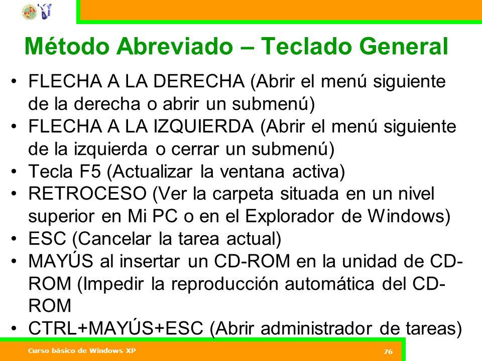 Curso básico de Windows XP 76 Método Abreviado – Teclado General FLECHA A LA DERECHA (Abrir el menú siguiente de la derecha o abrir un submenú) FLECHA A LA IZQUIERDA (Abrir el menú siguiente de la izquierda o cerrar un submenú) Tecla F5 (Actualizar la ventana activa) RETROCESO (Ver la carpeta situada en un nivel superior en Mi PC o en el Explorador de Windows) ESC (Cancelar la tarea actual) MAYÚS al insertar un CD-ROM en la unidad de CD- ROM (Impedir la reproducción automática del CD- ROM CTRL+MAYÚS+ESC (Abrir administrador de tareas)