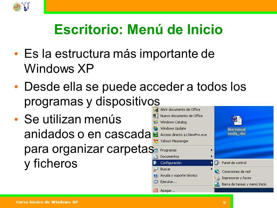 Curso básico de Windows XP 9 Escritorio: Menú de Inicio Es la estructura más importante de Windows XP Desde ella se puede acceder a todos los programas y dispositivos Se utilizan menús anidados o en cascada para organizar carpetas y ficheros