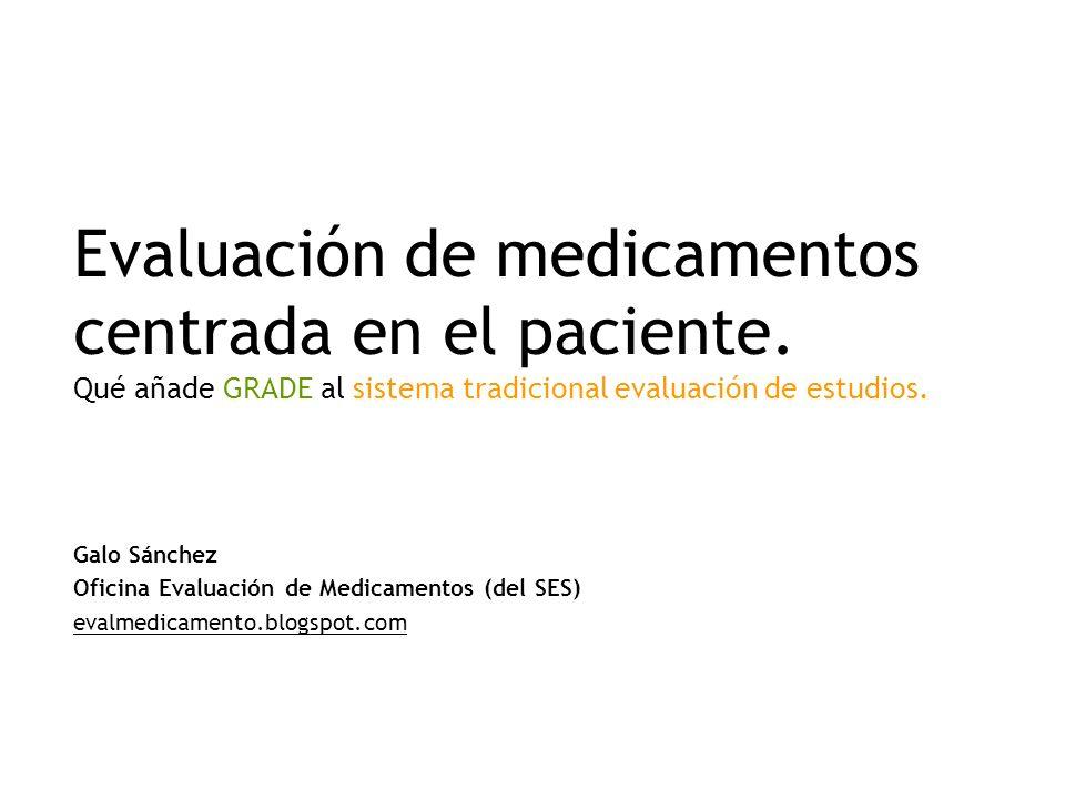 Evaluación de medicamentos centrada en el paciente. Qué añade GRADE al sistema tradicional evaluación de estudios. Galo Sánchez Oficina Evaluación de