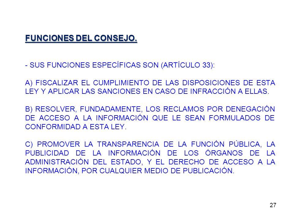 27 FUNCIONES DEL CONSEJO. - SUS FUNCIONES ESPECÍFICAS SON (ARTÍCULO 33): A) FISCALIZAR EL CUMPLIMIENTO DE LAS DISPOSICIONES DE ESTA LEY Y APLICAR LAS