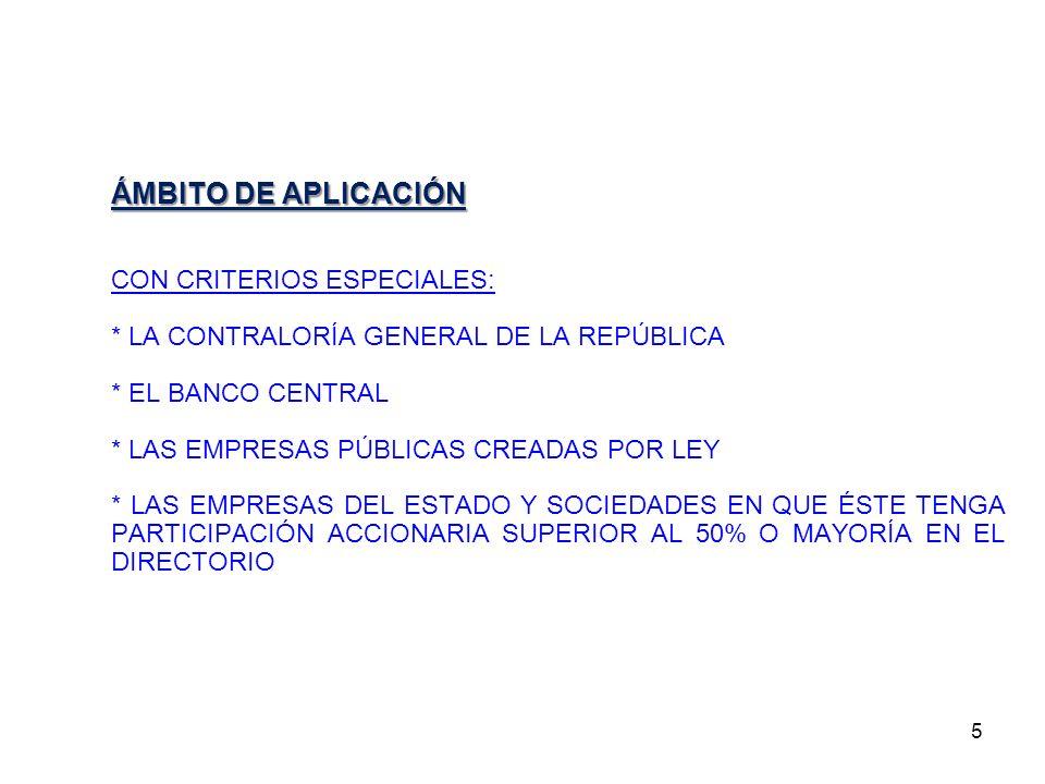 5 ÁMBITO DE APLICACIÓN CON CRITERIOS ESPECIALES: * LA CONTRALORÍA GENERAL DE LA REPÚBLICA * EL BANCO CENTRAL * LAS EMPRESAS PÚBLICAS CREADAS POR LEY *