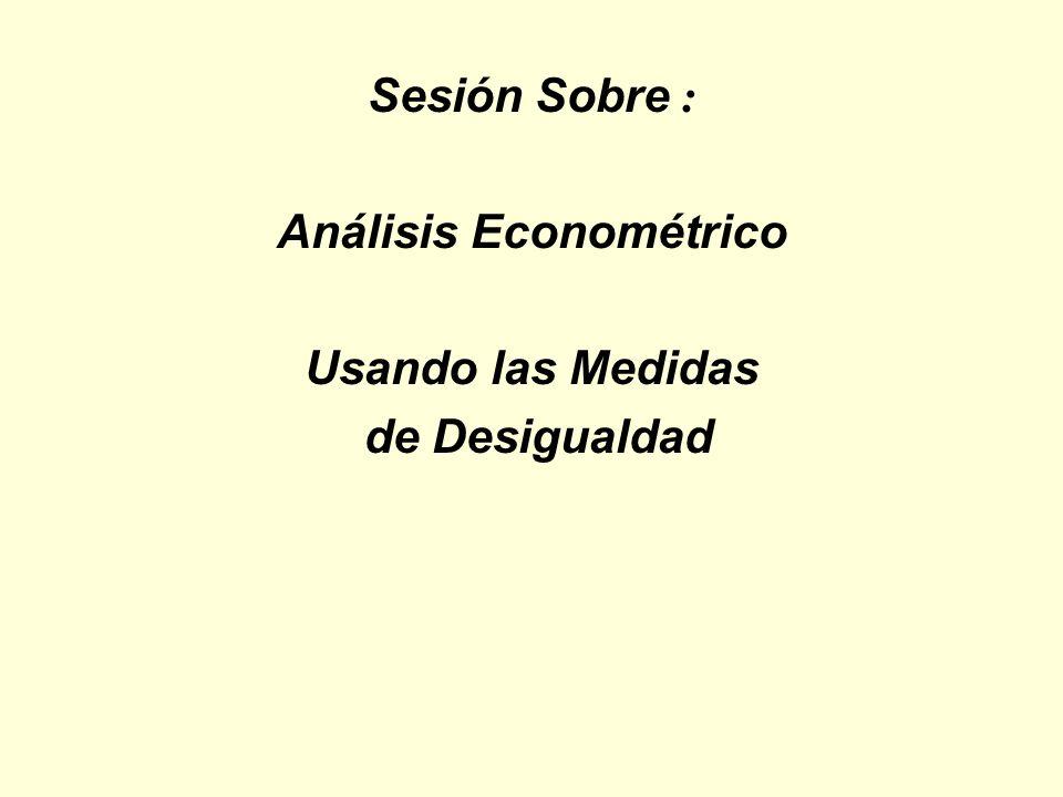 Sesión Sobre : Análisis Econométrico Usando las Medidas de Desigualdad