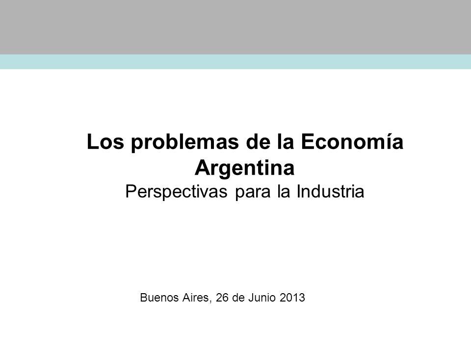 Los problemas de la Economía Argentina Perspectivas para la Industria Buenos Aires, 26 de Junio 2013