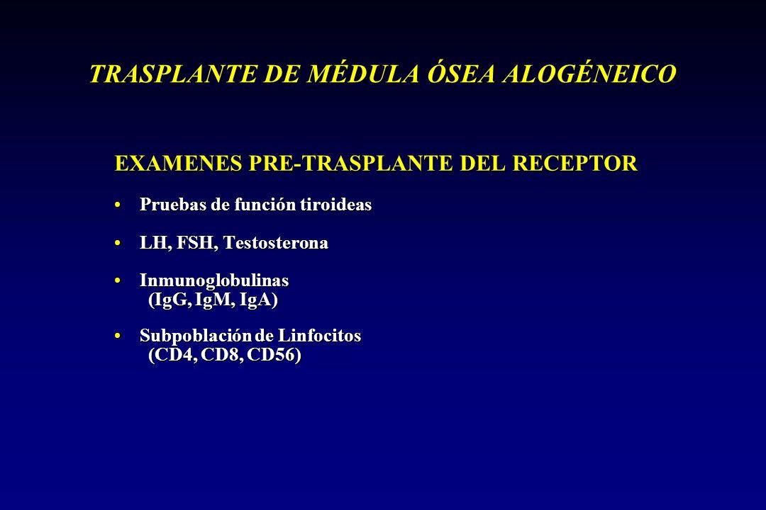 TRASPLANTE DE MÉDULA ÓSEA ALOGÉNEICO EXAMENES PRE-TRASPLANTE DEL RECEPTOR Pruebas de función tiroideasPruebas de función tiroideas LH, FSH, TestosteronaLH, FSH, Testosterona InmunoglobulinasInmunoglobulinas (IgG, IgM, IgA) Subpoblación de LinfocitosSubpoblación de Linfocitos (CD4, CD8, CD56)