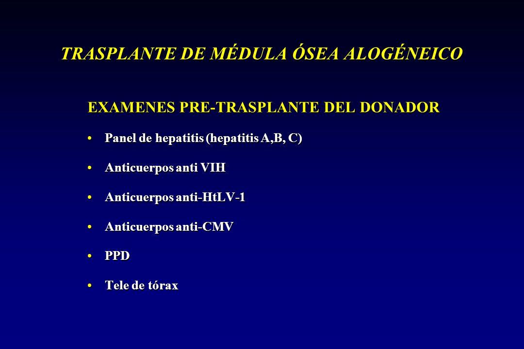 TRASPLANTE DE MÉDULA ÓSEA ALOGÉNEICO EXAMENES PRE-TRASPLANTE DEL DONADOR Panel de hepatitis (hepatitis A,B, C)Panel de hepatitis (hepatitis A,B, C) Anticuerpos anti VIHAnticuerpos anti VIH Anticuerpos anti-HtLV-1Anticuerpos anti-HtLV-1 Anticuerpos anti-CMVAnticuerpos anti-CMV PPDPPD Tele de tóraxTele de tórax