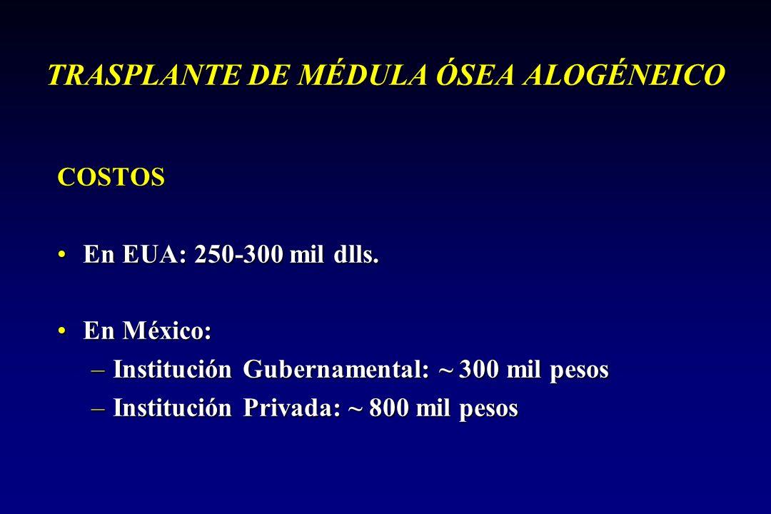 TRASPLANTE DE MÉDULA ÓSEA ALOGÉNEICO COSTOS En EUA: 250-300 mil dlls.En EUA: 250-300 mil dlls. En México:En México: –Institución Gubernamental: ~ 300