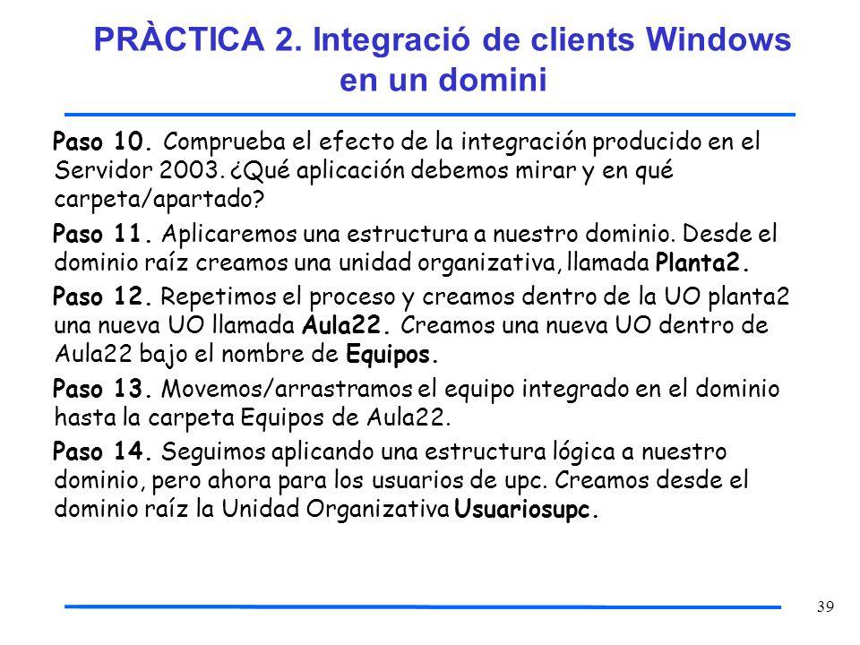 39 Paso 10. Comprueba el efecto de la integración producido en el Servidor 2003. ¿Qué aplicación debemos mirar y en qué carpeta/apartado? Paso 11. Apl