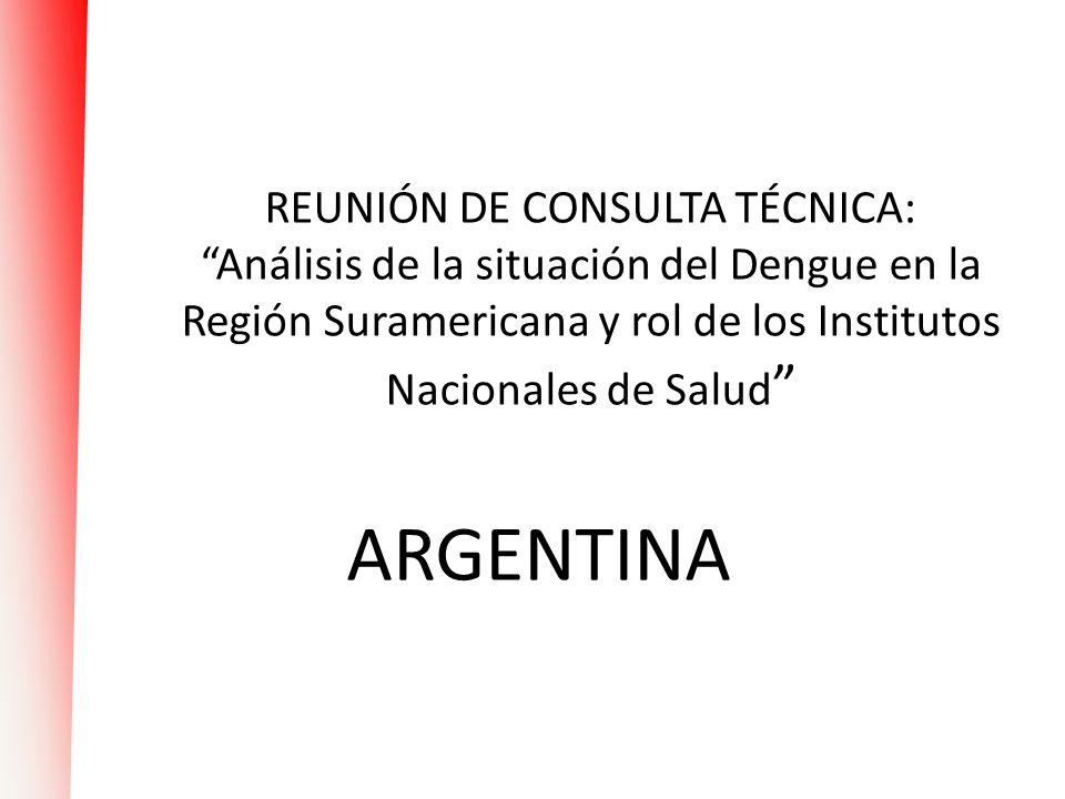 REUNIÓN DE CONSULTA TÉCNICA: Análisis de la situación del Dengue en la Región Suramericana y rol de los Institutos Nacionales de Salud ARGENTINA
