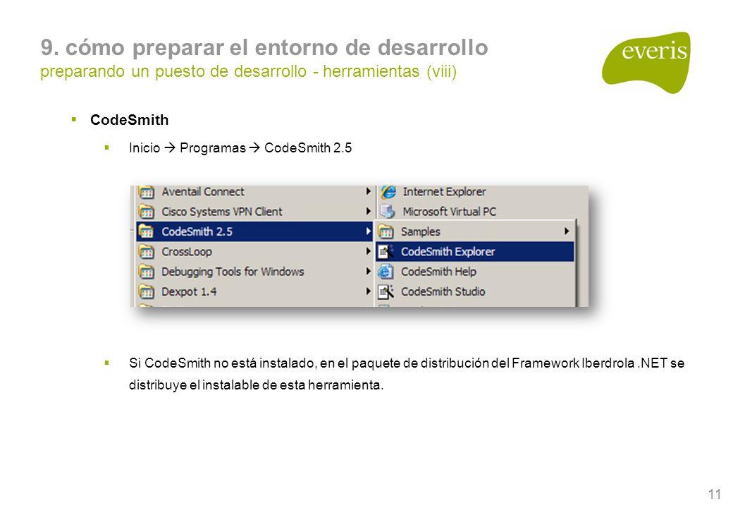 11 CodeSmith Inicio Programas CodeSmith 2.5 Si CodeSmith no está instalado, en el paquete de distribución del Framework Iberdrola.NET se distribuye el instalable de esta herramienta.