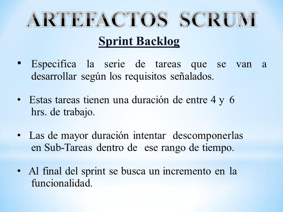 Sprint Backlog Especifica la serie de tareas que se van a desarrollar según los requisitos señalados. Estas tareas tienen una duración de entre 4 y 6
