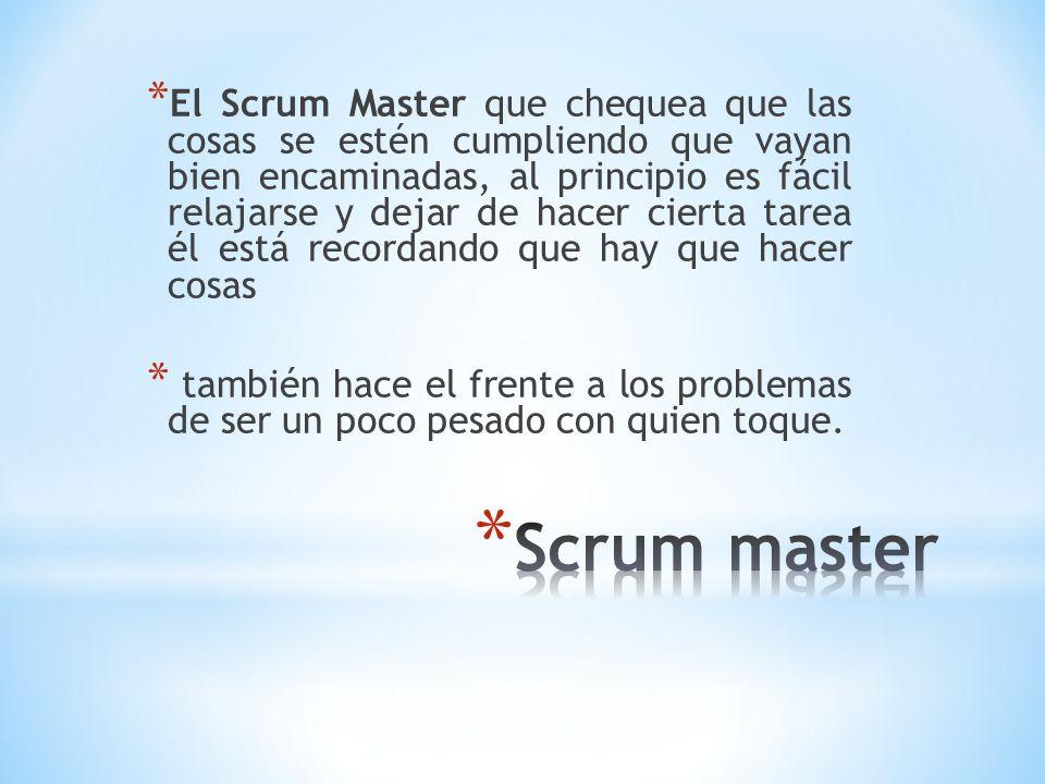 * El Scrum Master que chequea que las cosas se estén cumpliendo que vayan bien encaminadas, al principio es fácil relajarse y dejar de hacer cierta ta